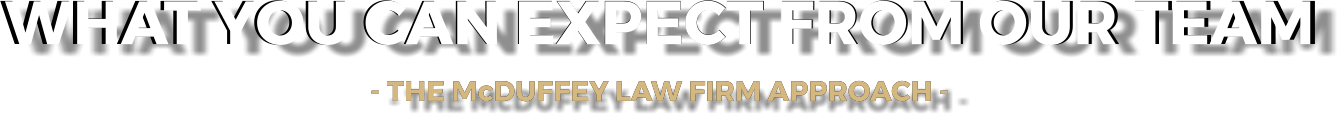 WHAT YOU CAN EXPECT FROM OUR TEAM - THE McDUFFEY LAW FIRM APPROACH -    WHAT YOU CAN EXPECT FROM OUR TEAM - THE McDUFFEY LAW FIRM APPROACH -
