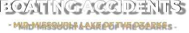 BOATING ACCIDENTS - MID-MISSOURI & LAKE OF THE OZARKS -   BOATING ACCIDENTS - MID-MISSOURI & LAKE OF THE OZARKS -