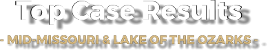 Top Case Results - MID-MISSOURI & LAKE OF THE OZARKS -   Top Case Results - MID-MISSOURI & LAKE OF THE OZARKS -