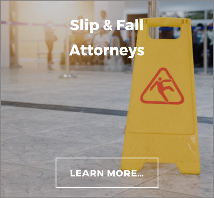 Slip & Fall Attorneys LEARN MORE…