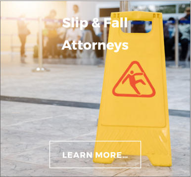 LEARN MORE… Slip & Fall Attorneys